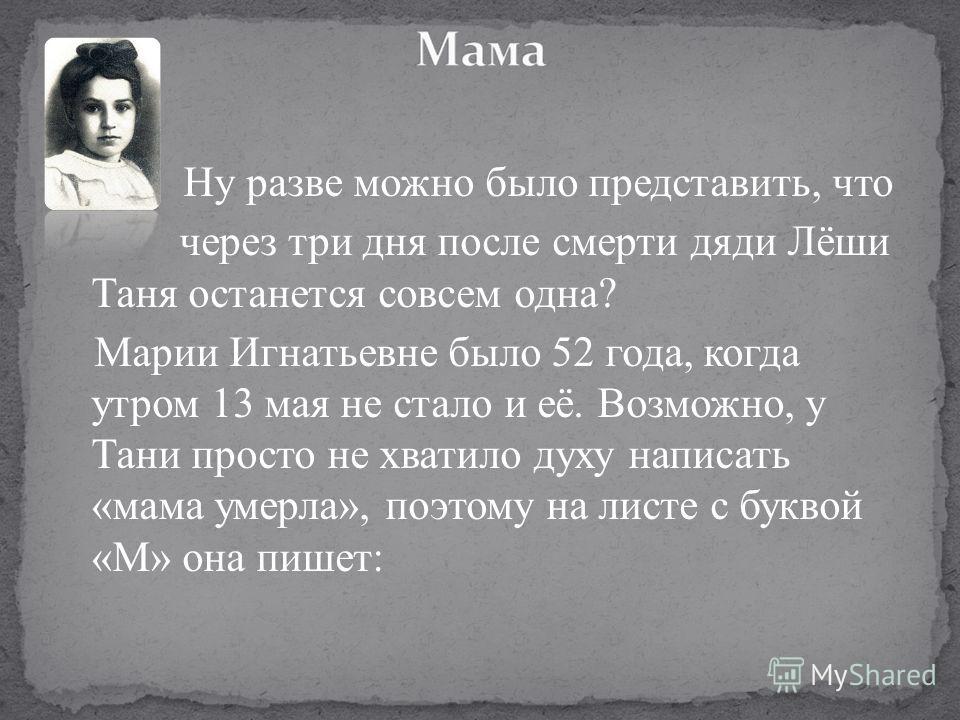 Ну разве можно было представить, что через три дня после смерти дяди Лёши Таня останется совсем одна? Марии Игнатьевне было 52 года, когда утром 13 мая не стало и её. Возможно, у Тани просто не хватило духу написать «мама умерла», поэтому на листе с