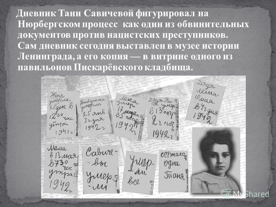Дневник Тани Савичевой фигурировал на Нюрбергском процесс как один из обвинительных документов против нацистских преступников. Сам дневник сегодня выставлен в музее истории Ленинграда, а его копия в витрине одного из павильонов Пискарёвского кладбища