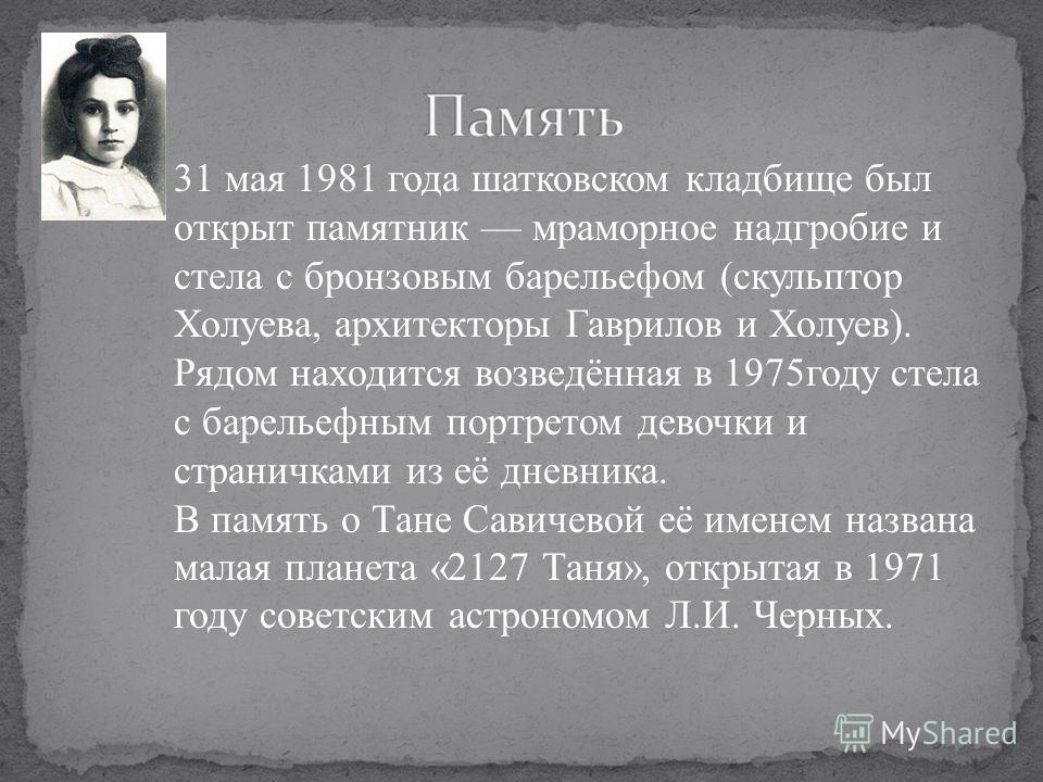 31 мая 1981 года шатковском кладбище был открыт памятник мраморное надгробие и стела с бронзовым барельефом (скульптор Холуева, архитекторы Гаврилов и Холуев). Рядом находится возведённая в 1975году стела с барельефным портретом девочки и страничками