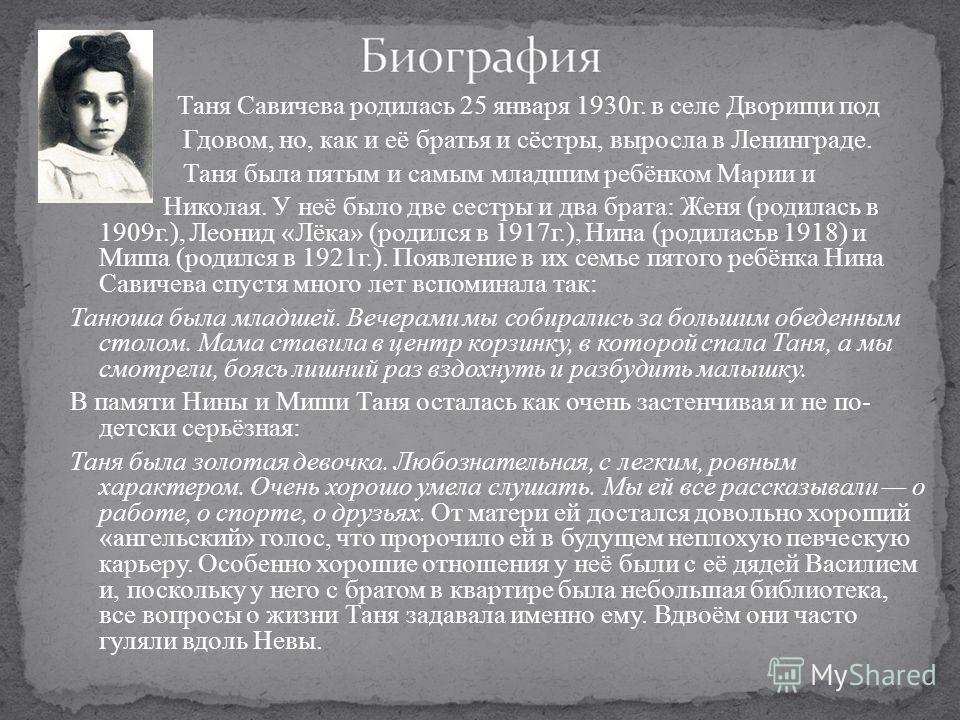 Таня Савичева родилась 25 января 1930г. в селе Дворищи под Гдовом, но, как и её братья и сёстры, выросла в Ленинграде. Таня была пятым и самым младшим ребёнком Марии и Николая. У неё было две сестры и два брата: Женя (родилась в 1909г.), Леонид «Лёка