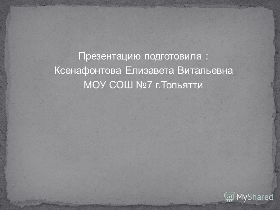 Презентацию подготовила : Ксенафонтова Елизавета Витальевна МОУ СОШ 7 г.Тольятти