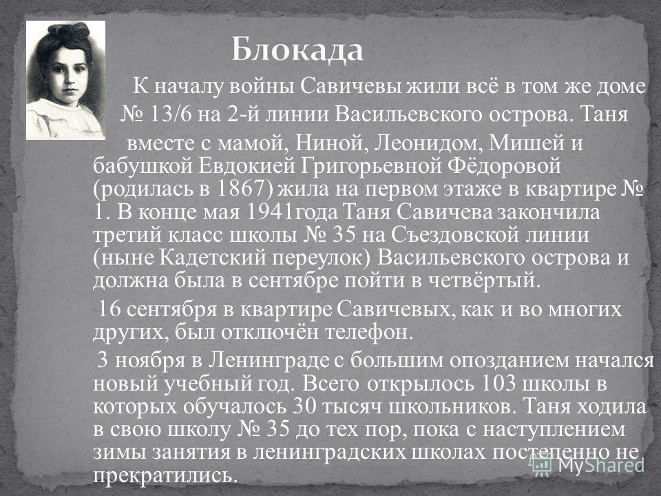 К началу войны Савичевы жили всё в том же доме 13/6 на 2-й линии Васильевского острова. Таня вместе с мамой, Ниной, Леонидом, Мишей и бабушкой Евдокией Григорьевной Фёдоровой (родилась в 1867) жила на первом этаже в квартире 1. В конце мая 1941года Т