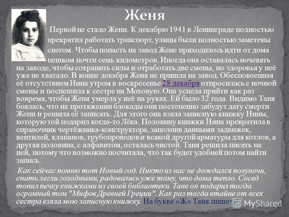 Первой не стало Жени. К декабрю 1941 в Ленинграде полностью прекратил работать транспорт, улицы были полностью заметены снегом. Чтобы попасть на завод Жене приходилось идти от дома пешком почти семь километров. Иногда она оставалась ночевать на завод