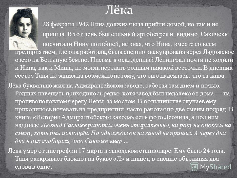 28 февраля 1942 Нина должна была прийти домой, но так и не пришла. В тот день был сильный артобстрел и, видимо, Савичевы посчитали Нину погибшей, не зная, что Нина, вместе со всем предприятием, где она работала, была спешно эвакуирована через Ладожск