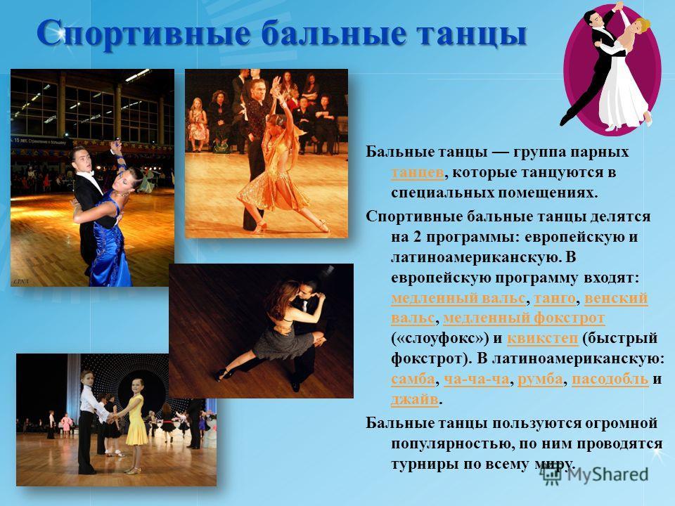 Спортивные бальные танцы Спортивные бальные танцы Бальные танцы группа парных танцев, которые танцуются в специальных помещениях. Спортивные бальные танцы делятся на 2 программы: европейскую и латиноамериканскую. В европейскую программу входят: медле