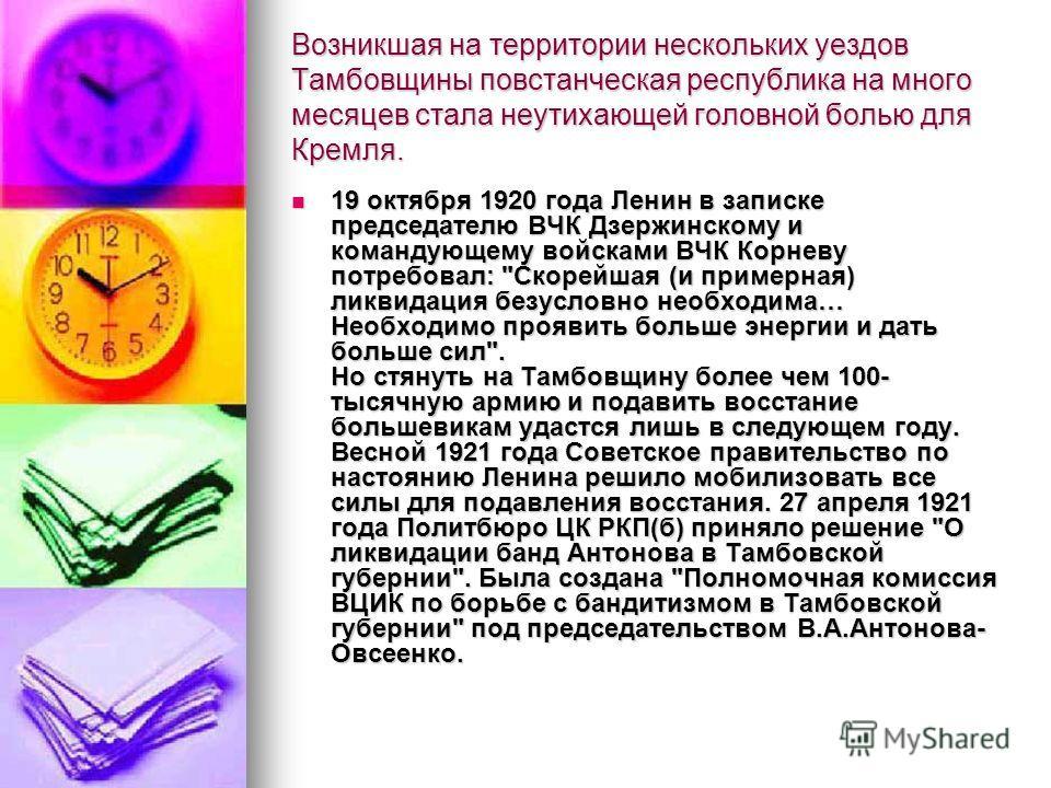 Возникшая на территории нескольких уездов Тамбовщины повстанческая республика на много месяцев стала неутихающей головной болью для Кремля. 19 октября 1920 года Ленин в записке председателю ВЧК Дзержинскому и командующему войсками ВЧК Корневу потребо