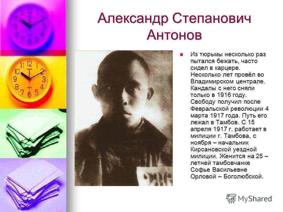 Александр Степанович Антонов Из тюрьмы несколько раз пытался бежать, часто сидел в карцере. Несколько лет провёл во Владимирском централе. Кандалы с него сняли только в 1916 году. Свободу получил после Февральской революции 4 марта 1917 года. Путь ег