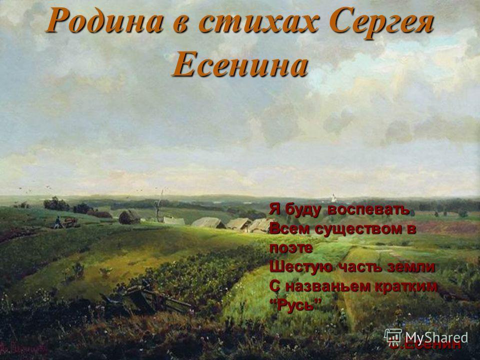 Родина в стихах Сергея Есенина Я буду воспевать Всем существом в поэте Шестую часть земли С названьем краткимРусь С.Есенин