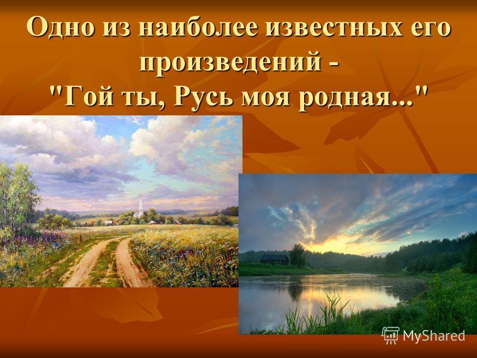 Одно из наиболее известных его произведений - Гой ты, Русь моя родная...