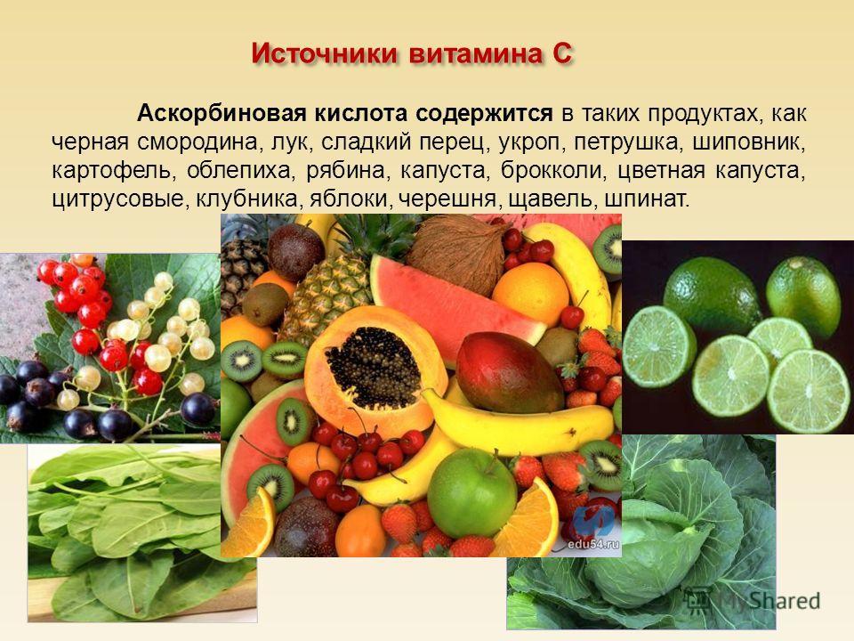 Источники витамина С Аскорбиновая кислота содержится в таких продуктах, как черная смородина, лук, сладкий перец, укроп, петрушка, шиповник, картофель, облепиха, рябина, капуста, брокколи, цветная капуста, цитрусовые, клубника, яблоки, черешня, щавел
