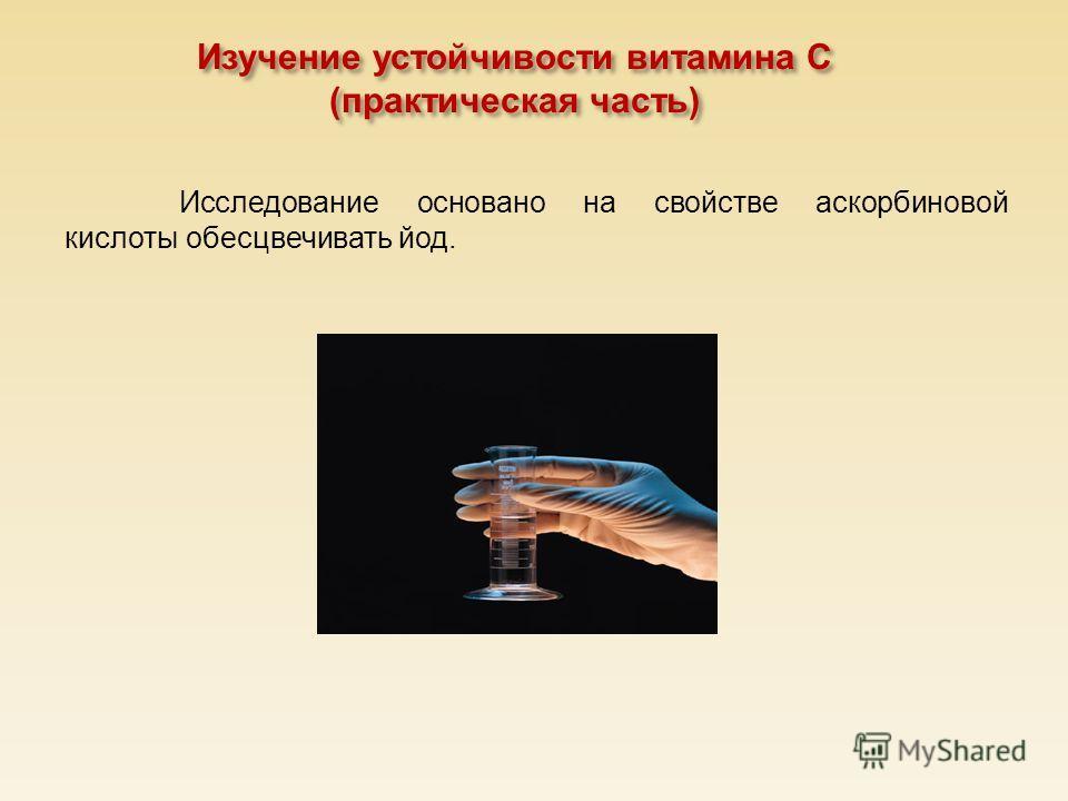 Изучение устойчивости витамина С ( практическая часть ) Исследование основано на свойстве аскорбиновой кислоты обесцвечивать йод.