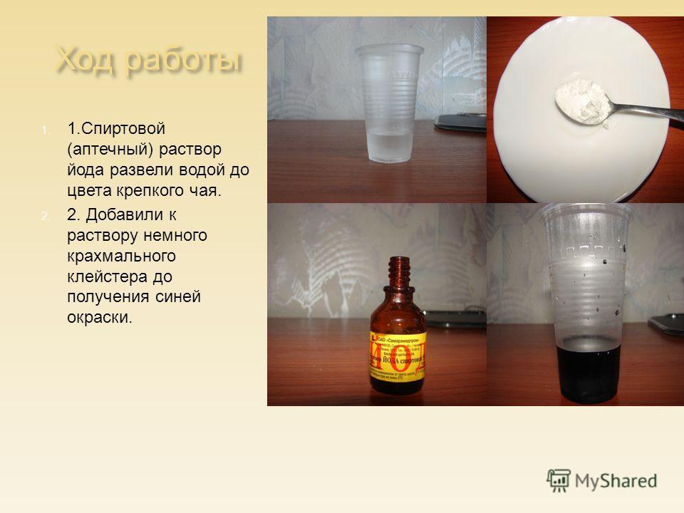 Ход работы 1. 1.Спиртовой (аптечный) раствор йода развели водой до цвета крепкого чая. 2. 2. Добавили к раствору немного крахмального клейстера до получения синей окраски.