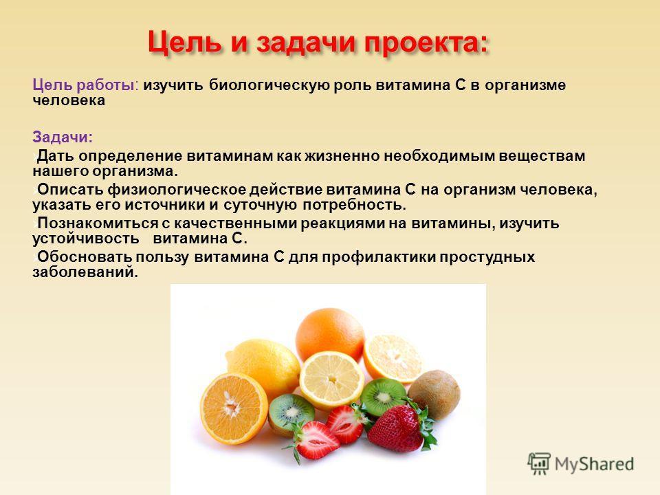 Цель и задачи проекта : Цель работы: изучить биологическую роль витамина С в организме человека Задачи: Дать определение витаминам как жизненно необходимым веществам нашего организма. Описать физиологическое действие витамина С на организм человека,