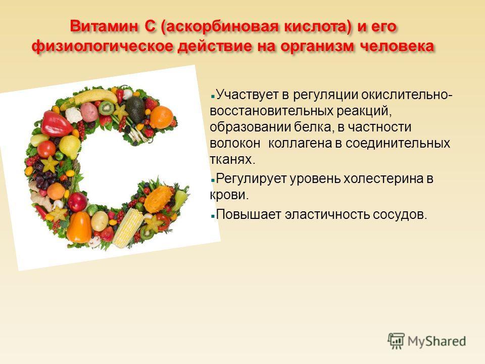 Витамин С ( аскорбиновая кислота ) и его физиологическое действие на организм человека Участвует в регуляции окислительно- восстановительных реакций, образовании белка, в частности волокон коллагена в соединительных тканях. Регулирует уровень холесте