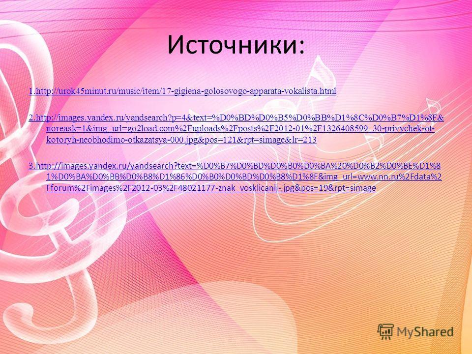 Источники: 1.http://urok45minut.ru/music/item/17-gigiena-golosovogo-apparata-vokalista.html 2.http://images.yandex.ru/yandsearch?p=4&text=%D0%BD%D0%B5%D0%BB%D1%8C%D0%B7%D1%8F& noreask=1&img_url=go2load.com%2Fuploads%2Fposts%2F2012-01%2F1326408599_30-