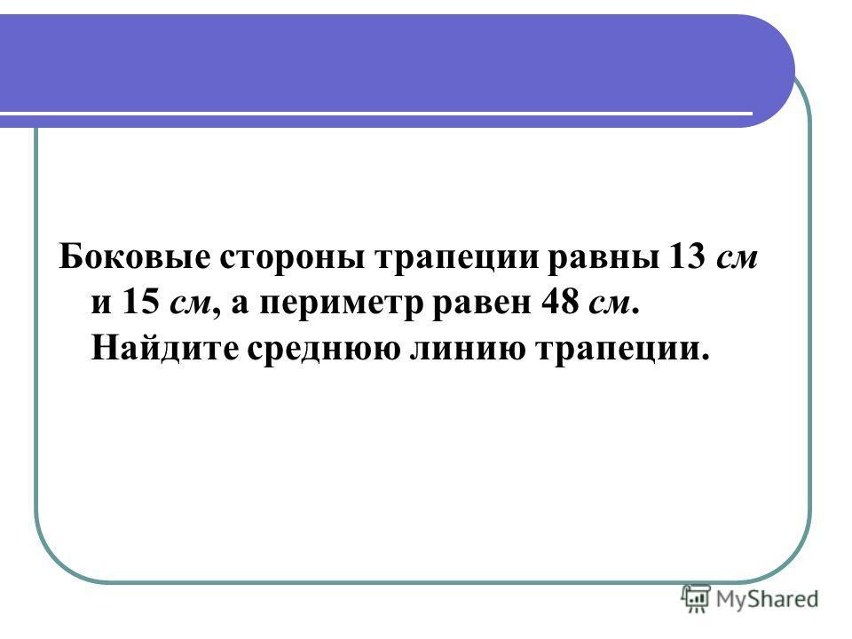 Боковые стороны трапеции равны 13 см и 15 см, а периметр равен 48 см. Найдите среднюю линию трапеции.