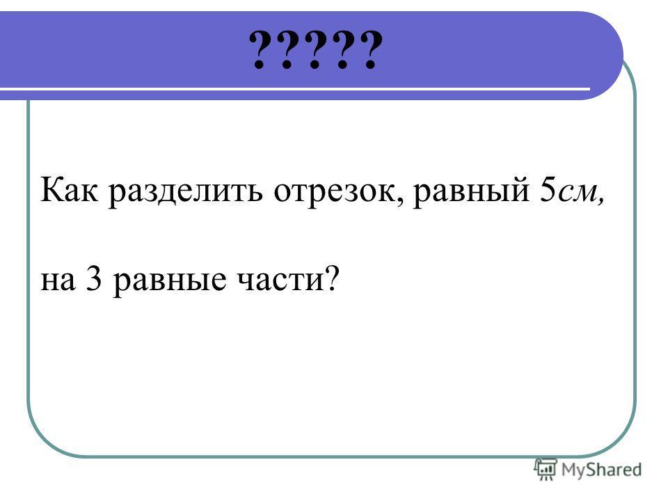 ????? Как разделить отрезок, равный 5см, на 3 равные части?