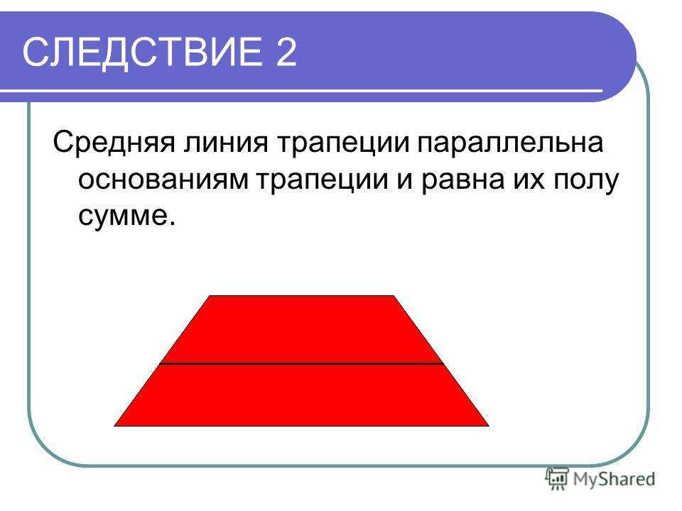 СЛЕДСТВИЕ 2 Средняя линия трапеции параллельна основаниям трапеции и равна их полу сумме.
