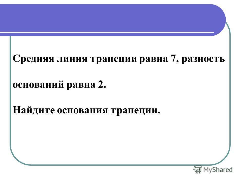 Средняя линия трапеции равна 7, разность оснований равна 2. Найдите основания трапеции.