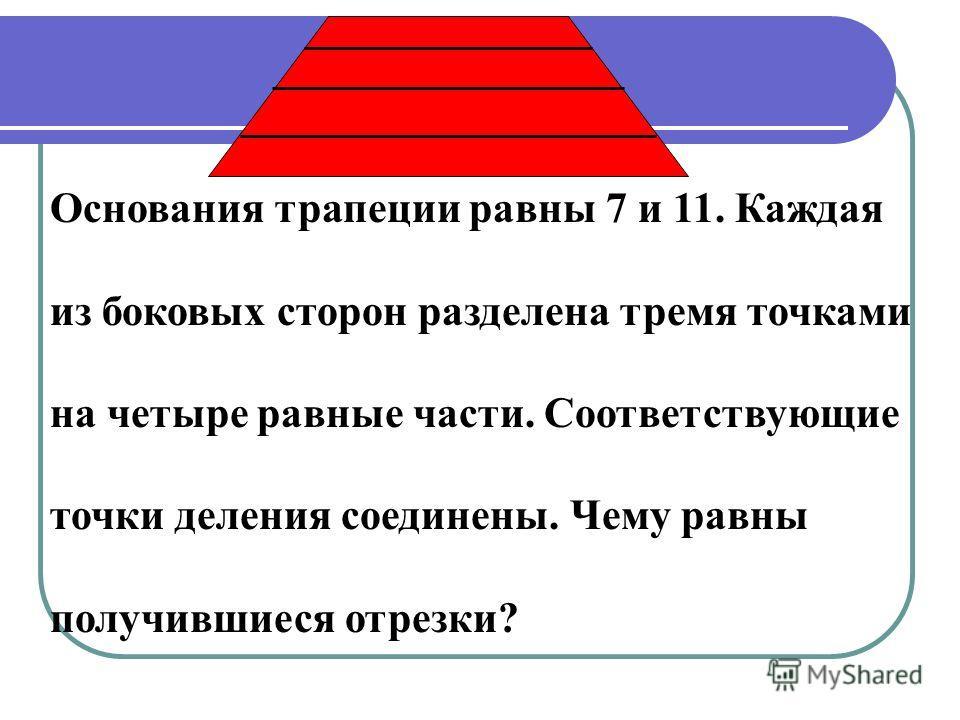 Основания трапеции равны 7 и 11. Каждая из боковых сторон разделена тремя точками на четыре равные части. Соответствующие точки деления соединены. Чему равны получившиеся отрезки?