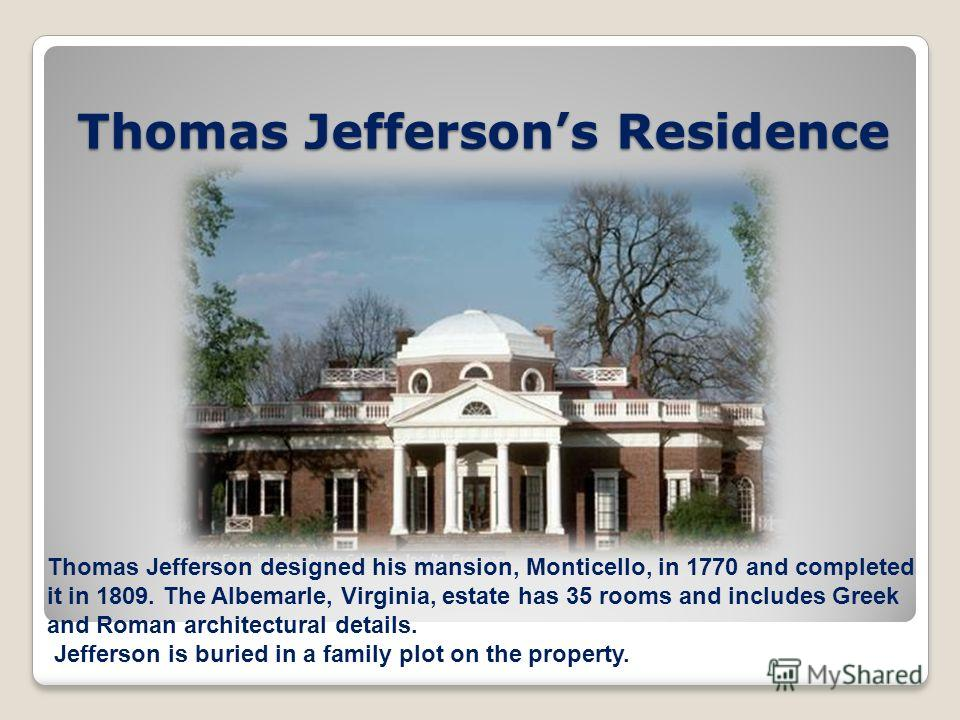 Thomas Jeffersons Residence Thomas Jefferson designed his mansion, Monticello, in 1770 and completed it in 1809. The Albemarle, Virginia, estate has 35 rooms and includes Greek and Roman architectural details. Jefferson is buried in a family plot on