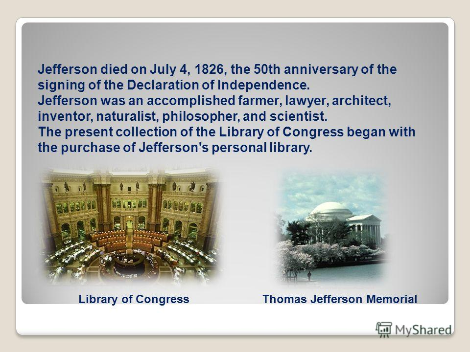 Jefferson died on July 4, 1826, the 50th anniversary of the signing of the Declaration of Independence. Jefferson was an accomplished farmer, lawyer, architect, inventor, naturalist, philosopher, and scientist. The present collection of the Library o