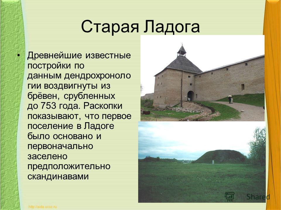 Старая Ладога Древнейшие известные постройки по данным дендрохроноло гии воздвигнуты из брёвен, срубленных до 753 года. Раскопки показывают, что первое поселение в Ладоге было основано и первоначально заселено предположительно скандинавами