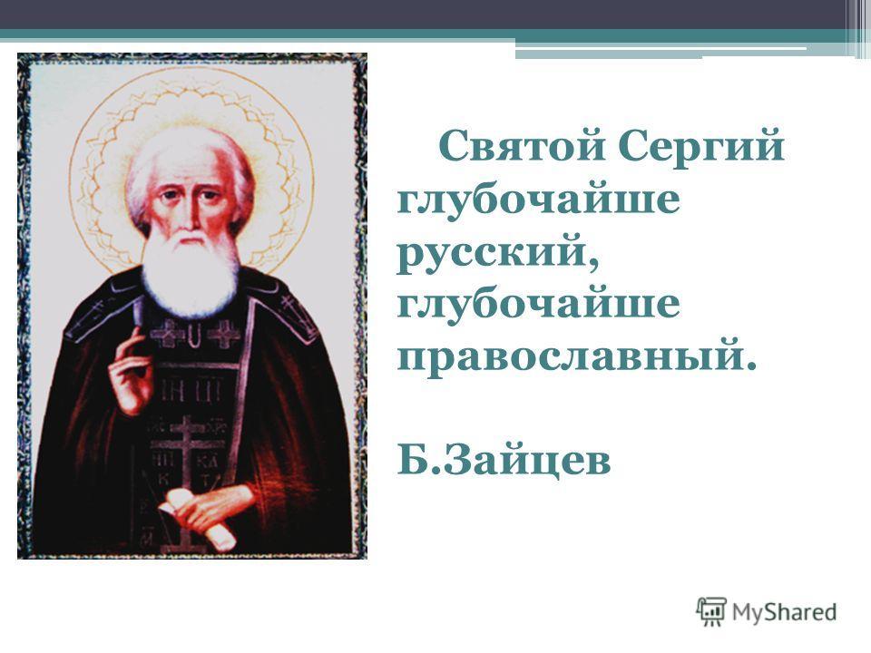 Святой Сергий глубочайше русский, глубочайше православный. Б.Зайцев
