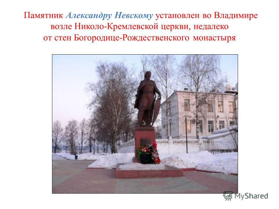 Памятник Александру Невскому установлен во Владимире возле Николо-Кремлевской церкви, недалеко от стен Богородице-Рождественского монастыря