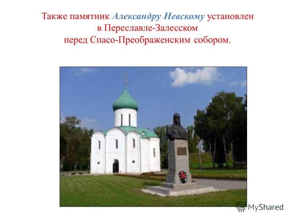 Также памятник Александру Невскому установлен в Переславле-Залесском перед Спасо-Преображенским собором.