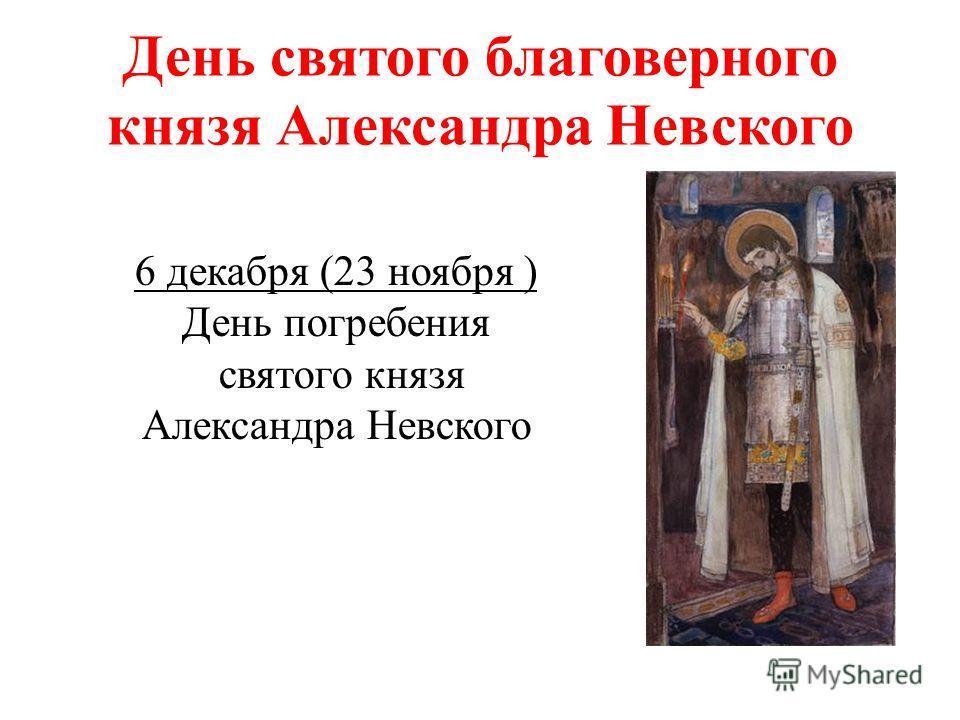 День святого благоверного князя Александра Невского 6 декабря (23 ноября ) День погребения святого князя Александра Невского