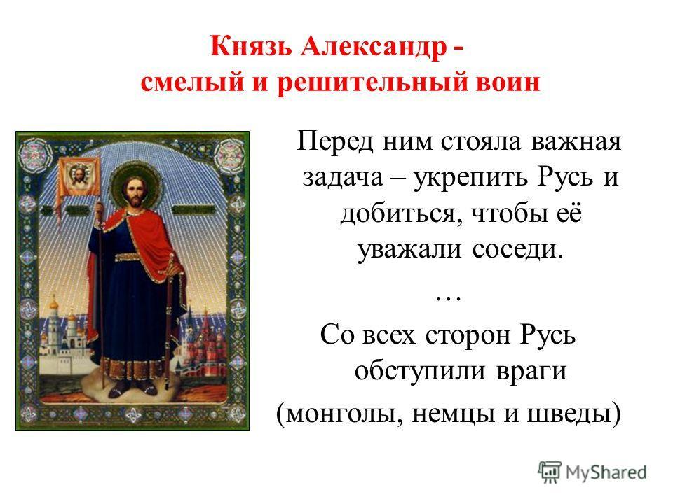 Князь Александр - смелый и решительный воин Перед ним стояла важная задача – укрепить Русь и добиться, чтобы её уважали соседи. … Со всех сторон Русь обступили враги (монголы, немцы и шведы)