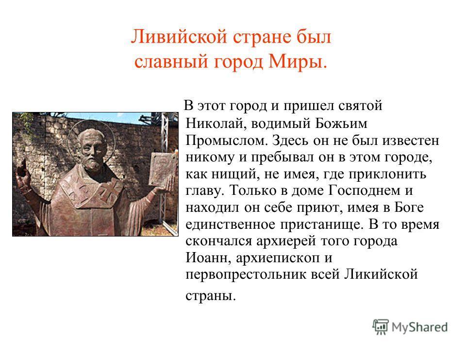 В этот город и пришел святой Николай, водимый Божьим Промыслом. Здесь он не был известен никому и пребывал он в этом городе, как нищий, не имея, где приклонить главу. Только в доме Господнем и находил он себе приют, имея в Боге единственное пристанищ
