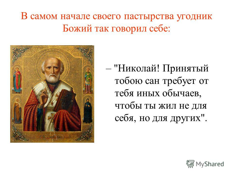 В самом начале своего пастырства угодник Божий так говорил себе: – Николай! Принятый тобою сан требует от тебя иных обычаев, чтобы ты жил не для себя, но для других.