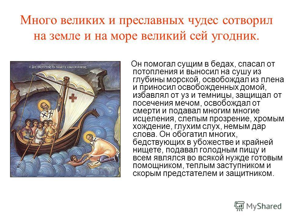 Много великих и преславных чудес сотворил на земле и на море великий сей угодник. Он помогал сущим в бедах, спасал от потопления и выносил на сушу из глубины морской, освобождал из плена и приносил освобожденных домой, избавлял от уз и темницы, защищ