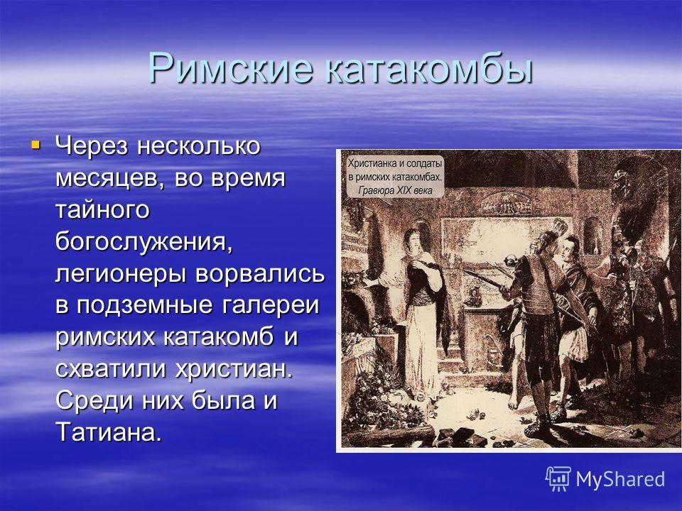Римские катакомбы Через несколько месяцев, во время тайного богослужения, легионеры ворвались в подземные галереи римских катакомб и схватили христиан. Среди них была и Татиана. Через несколько месяцев, во время тайного богослужения, легионеры ворвал