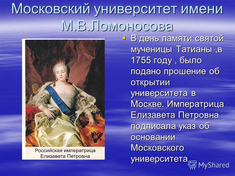 Московский университет имени М.В.Ломоносова В день памяти святой мученицы Татианы,в 1755 году, было подано прошение об открытии университета в Москве. Императрица Елизавета Петровна подписала указ об основании Московского университета В день памяти с