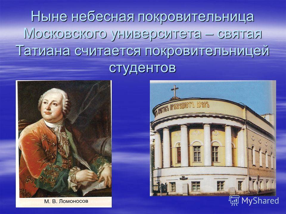 Ныне небесная покровительница Московского университета – святая Татиана считается покровительницей студентов