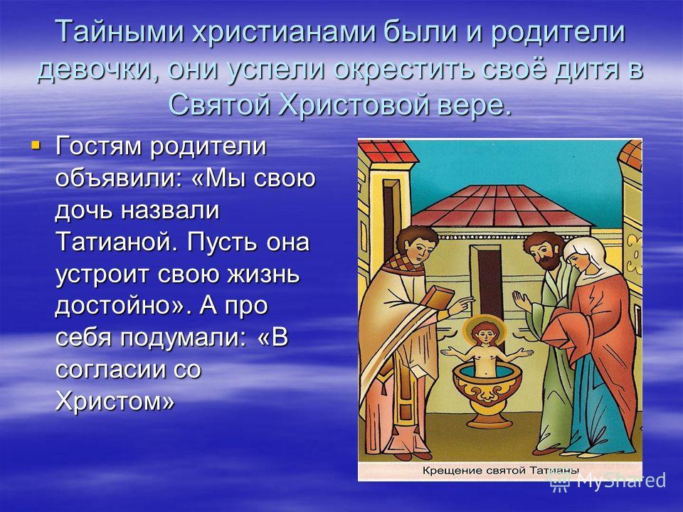 Тайными христианами были и родители девочки, они успели окрестить своё дитя в Святой Христовой вере. Гостям родители объявили: «Мы свою дочь назвали Татианой. Пусть она устроит свою жизнь достойно». А про себя подумали: «В согласии со Христом» Гостям