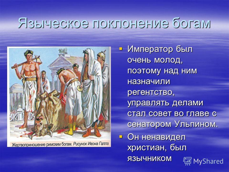 Языческое поклонение богам Император был очень молод, поэтому над ним назначили регентство, управлять делами стал совет во главе с сенатором Ульпином. Император был очень молод, поэтому над ним назначили регентство, управлять делами стал совет во гла