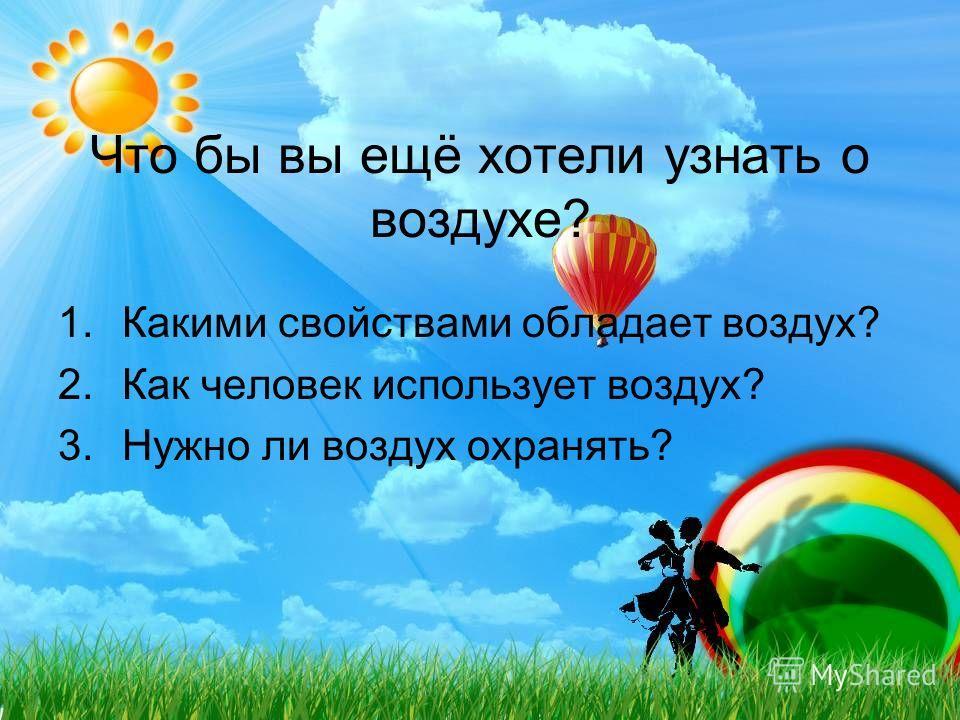 Что бы вы ещё хотели узнать о воздухе? 1.Какими свойствами обладает воздух? 2.Как человек использует воздух? 3.Нужно ли воздух охранять?