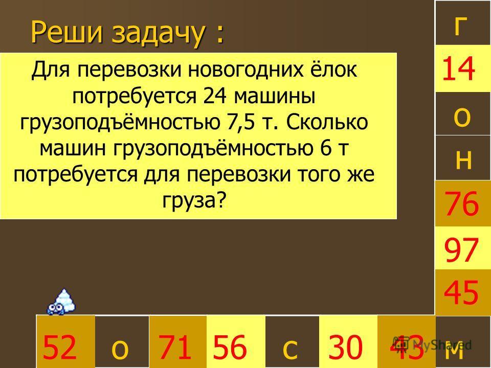 Реши задачу : 30 45 52715643 97 76 14 г о о с н м Для перевозки новогодних ёлок потребуется 24 машины грузоподъёмностью 7,5 т. Сколько машин грузоподъёмностью 6 т потребуется для перевозки того же груза?