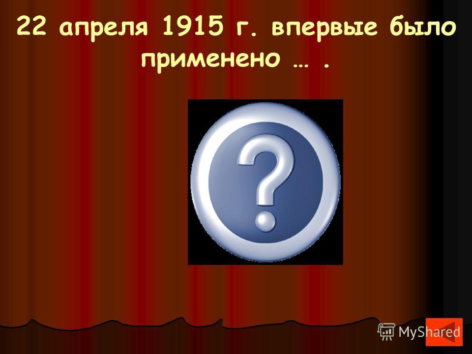 22 апреля 1915 г. впервые было применено …. Химическое оружие