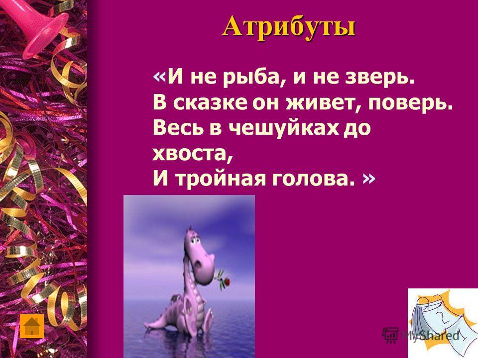 Атрибуты «И не рыба, и не зверь. В сказке он живет, поверь. Весь в чешуйках до хвоста, И тройная голова. »
