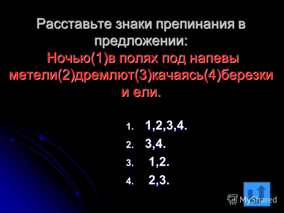 Расставьте знаки препинания в предложении: Ночью(1)в полях под напевы метели(2)дремлют(3)качаясь(4)березки и ели. 1. 1,2,3,4. 2. 3,4. 3. 1,2. 4. 2,3.