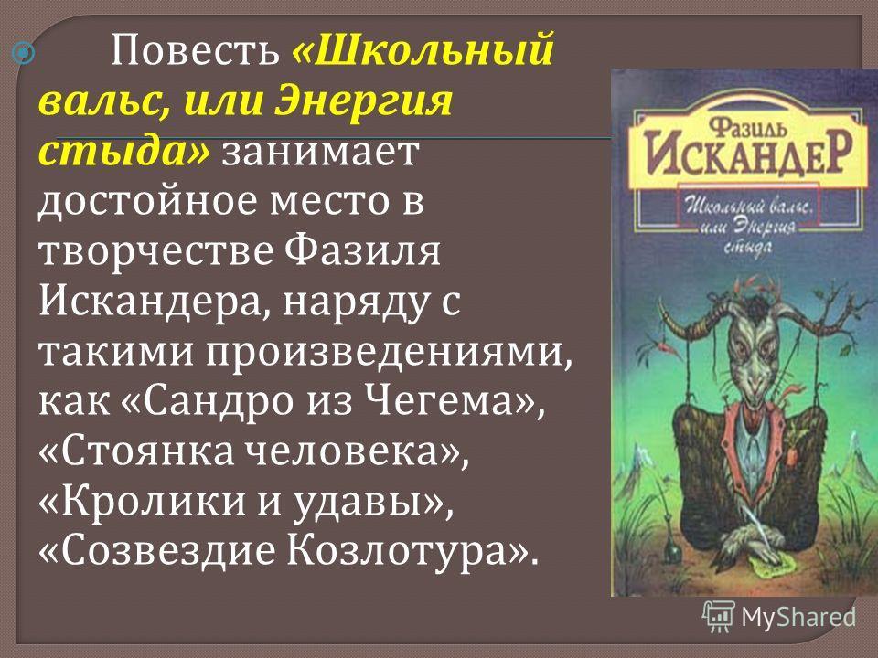 Повесть « Школьный вальс, или Энергия стыда » занимает достойное место в творчестве Фазиля Искандера, наряду с такими произведениями, как « Сандро из Чегема », « Стоянка человека », « Кролики и удавы », « Созвездие Козлотура ».