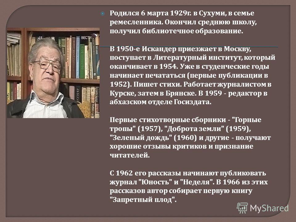Родился 6 марта 1929 г. в Сухуми, в семье ремесленника. Окончил среднюю школу, получил библиотечное образование. В 1950- е Искандер приезжает в Москву, поступает в Литературный институт, который оканчивает в 1954. Уже в студенческие годы начинает печ
