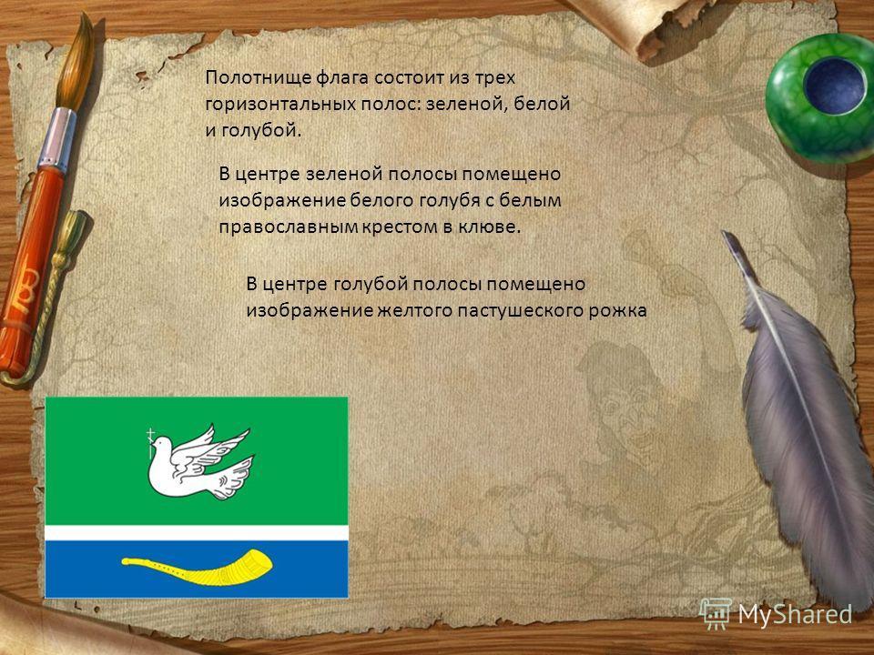 Полотнище флага состоит из трех горизонтальных полос: зеленой, белой и голубой. В центре зеленой полосы помещено изображение белого голубя с белым православным крестом в клюве. В центре голубой полосы помещено изображение желтого пастушеского рожка