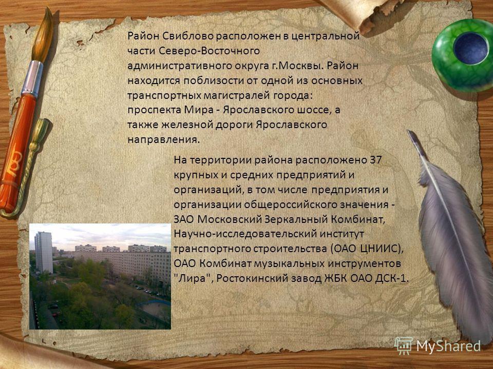Район Свиблово расположен в центральной части Северо-Восточного административного округа г.Москвы. Район находится поблизости от одной из основных транспортных магистралей города: проспекта Мира - Ярославского шоссе, а также железной дороги Ярославск