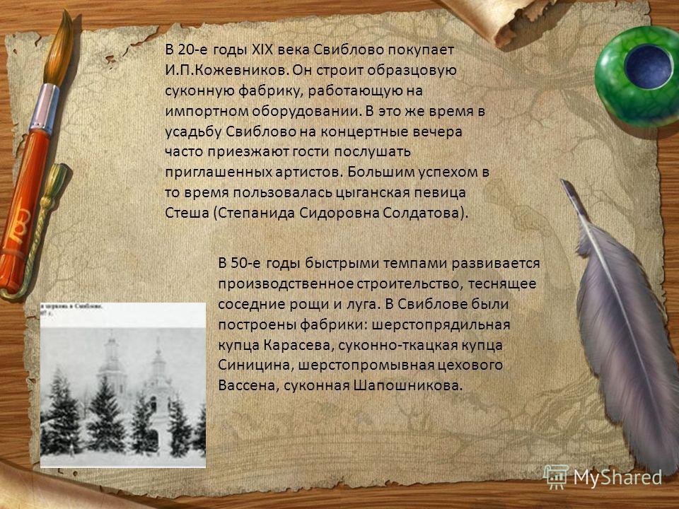 В 20-е годы XIX века Свиблово покупает И.П.Кожевников. Он строит образцовую суконную фабрику, работающую на импортном оборудовании. В это же время в усадьбу Свиблово на концертные вечера часто приезжают гости послушать приглашенных артистов. Большим